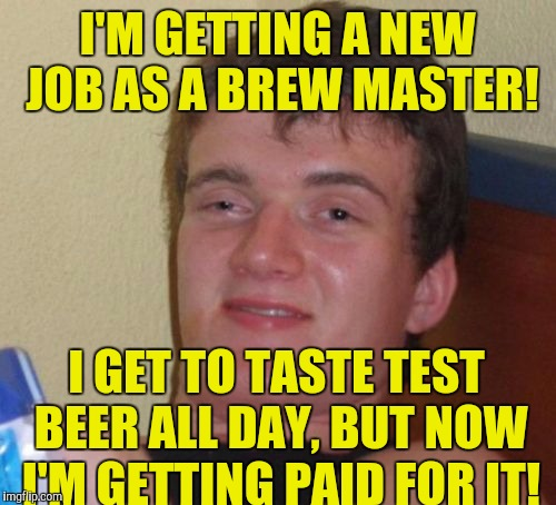 10 Guy Meme | I'M GETTING A NEW JOB AS A BREW MASTER! I GET TO TASTE TEST BEER ALL DAY, BUT NOW I'M GETTING PAID FOR IT! | image tagged in memes,10 guy | made w/ Imgflip meme maker
