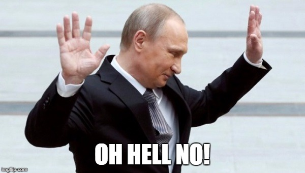 Putin I'm Done With It | OH HELL NO! | image tagged in putin i'm done with it | made w/ Imgflip meme maker