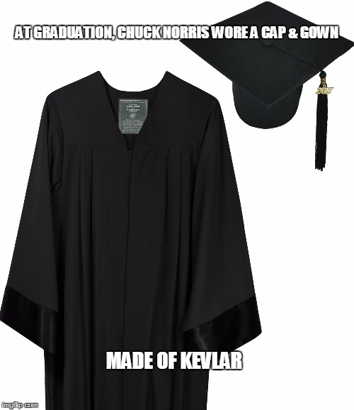 Chuck Norris cap & gown | AT GRADUATION, CHUCK NORRIS WORE A CAP & GOWN MADE OF KEVLAR | image tagged in cap  gown,chuck norris,memes | made w/ Imgflip meme maker