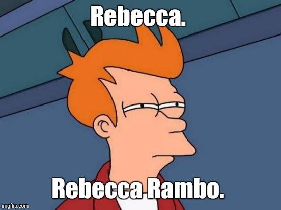 Futurama Fry Meme | Rebecca. Rebecca Rambo. | image tagged in memes,futurama fry | made w/ Imgflip meme maker