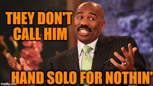 Steve Harvey Meme | THEY DON'T CALL HIM HAND SOLO FOR NOTHIN' | image tagged in memes,steve harvey | made w/ Imgflip meme maker