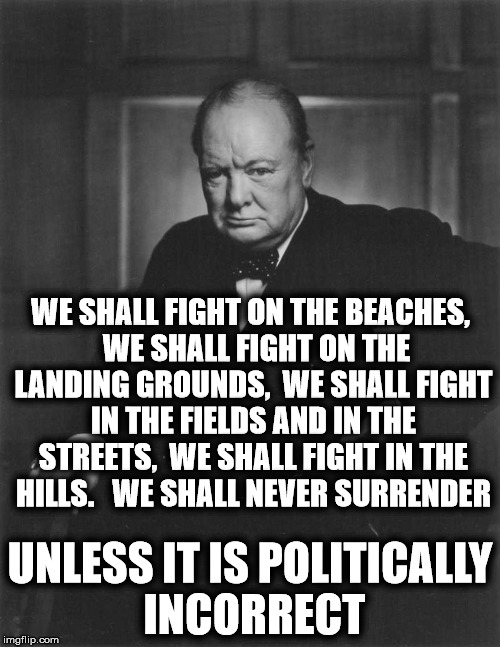 What the hell happened to the United Kingdom?!? | WE SHALL FIGHT ON THE BEACHES,  WE SHALL FIGHT ON THE LANDING GROUNDS,  WE SHALL FIGHT IN THE FIELDS AND IN THE STREETS,  WE SHALL FIGHT IN  | image tagged in winston churchill,political correctness | made w/ Imgflip meme maker