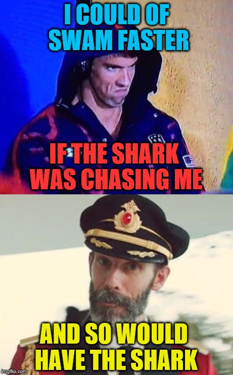 I COULD OF SWAM FASTER IF THE SHARK WAS CHASING ME AND SO WOULD HAVE THE SHARK | image tagged in micheal phelps,shark week,captain obvious | made w/ Imgflip meme maker