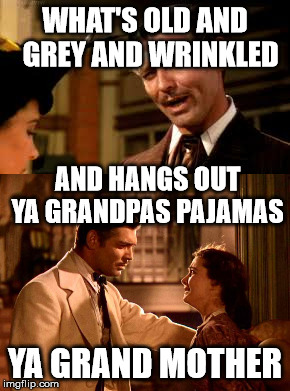 WHAT'S OLD AND  GREY AND WRINKLED YA GRAND MOTHER AND HANGS OUT YA GRANDPAS PAJAMAS | made w/ Imgflip meme maker