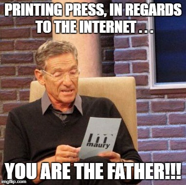 Maury Lie Detector Meme | PRINTING PRESS, IN REGARDS TO THE INTERNET . . . YOU ARE THE FATHER!!! | image tagged in memes,maury lie detector | made w/ Imgflip meme maker