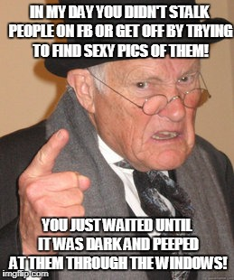 Back In My Day Meme | IN MY DAY YOU DIDN'T STALK PEOPLE ON FB OR GET OFF BY TRYING TO FIND SEXY PICS OF THEM! YOU JUST WAITED UNTIL IT WAS DARK AND PEEPED AT THEM | image tagged in memes,back in my day | made w/ Imgflip meme maker