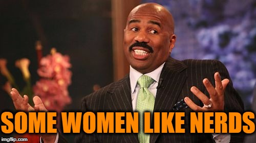 Steve Harvey Meme | SOME WOMEN LIKE NERDS | image tagged in memes,steve harvey | made w/ Imgflip meme maker