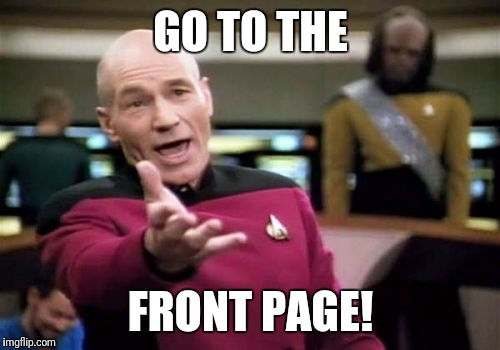 Picard Wtf Meme | GO TO THE FRONT PAGE! | image tagged in memes,picard wtf | made w/ Imgflip meme maker