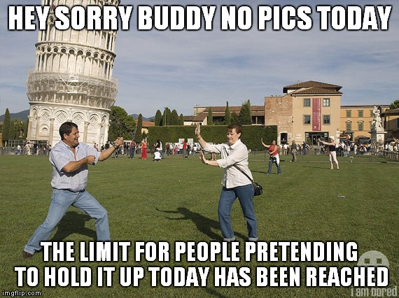 They call this a tourist pic repost phenomenon.... | HEY SORRY BUDDY NO PICS TODAY THE LIMIT FOR PEOPLE PRETENDING TO HOLD IT UP TODAY HAS BEEN REACHED | image tagged in leaning tower of pisa,repost,sorry folks | made w/ Imgflip meme maker