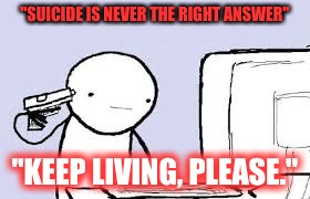 """SUICIDE IS NEVER THE RIGHT ANSWER"" ""KEEP LIVING, PLEASE."" 