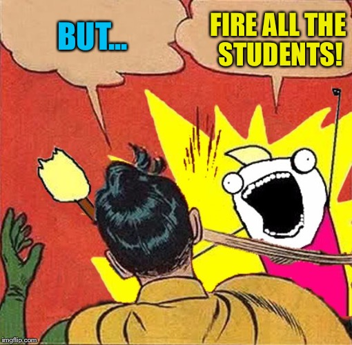 XY slaps Robin | BUT... FIRE ALL THE STUDENTS! | image tagged in xy slaps robin | made w/ Imgflip meme maker