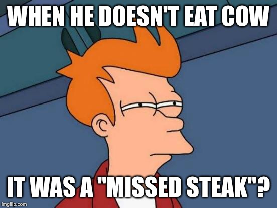 "Futurama Fry Meme | WHEN HE DOESN'T EAT COW IT WAS A ""MISSED STEAK""? 