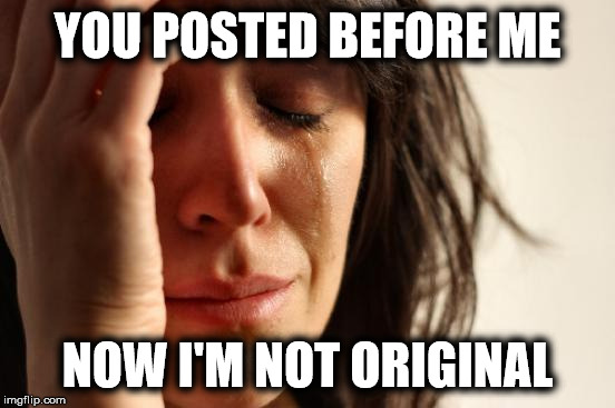 First World Problems Meme | YOU POSTED BEFORE ME NOW I'M NOT ORIGINAL | image tagged in memes,first world problems | made w/ Imgflip meme maker