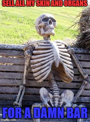 Waiting Skeleton Meme | SELL ALL MY SKIN AND ORGANS FOR A DAMN BAR | image tagged in memes,waiting skeleton | made w/ Imgflip meme maker
