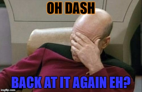 Captain Picard Facepalm Meme | OH DASH BACK AT IT AGAIN EH? | image tagged in memes,captain picard facepalm | made w/ Imgflip meme maker