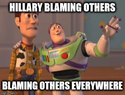 X, X Everywhere Meme | HILLARY BLAMING OTHERS BLAMING OTHERS EVERYWHERE | image tagged in memes,x x everywhere | made w/ Imgflip meme maker