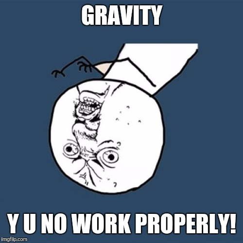 Y U No Guy Visits SPAAAAAAAACE!!!!!! | GRAVITY Y U NO WORK PROPERLY! | image tagged in memes,y u no | made w/ Imgflip meme maker