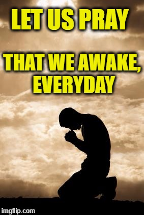 Morning Prayer | LET US PRAY THAT WE AWAKE, EVERYDAY | image tagged in morning prayer | made w/ Imgflip meme maker
