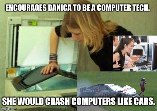Blonde computer scan | ENCOURAGES DANICA TO BE A COMPUTER TECH. SHE WOULD CRASH COMPUTERS LIKE CARS. | image tagged in blonde computer scan | made w/ Imgflip meme maker