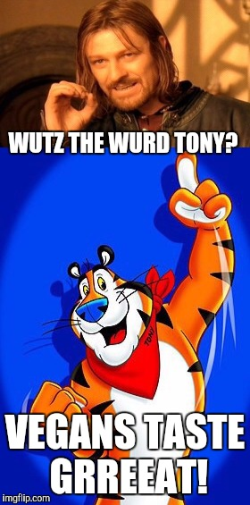 WUTZ THE WURD TONY? VEGANS TASTE GRREEAT! | made w/ Imgflip meme maker
