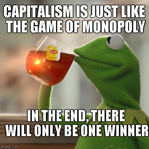 It's a Game | CAPITALISM IS JUST LIKE THE GAME OF MONOPOLY IN THE END, THERE WILL ONLY BE ONE WINNER | image tagged in memes,but thats none of my business,kermit the frog | made w/ Imgflip meme maker