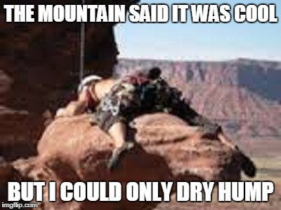 THE MOUNTAIN SAID IT WAS COOL BUT I COULD ONLY DRY HUMP | made w/ Imgflip meme maker