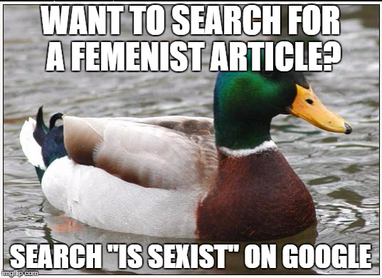 "Actual Femenist Mallard | WANT TO SEARCH FOR A FEMENIST ARTICLE? SEARCH ""IS SEXIST"" ON GOOGLE 