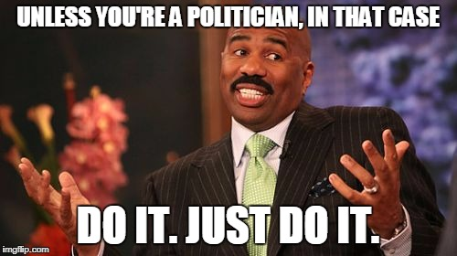 Steve Harvey Meme | UNLESS YOU'RE A POLITICIAN, IN THAT CASE DO IT. JUST DO IT. | image tagged in memes,steve harvey | made w/ Imgflip meme maker