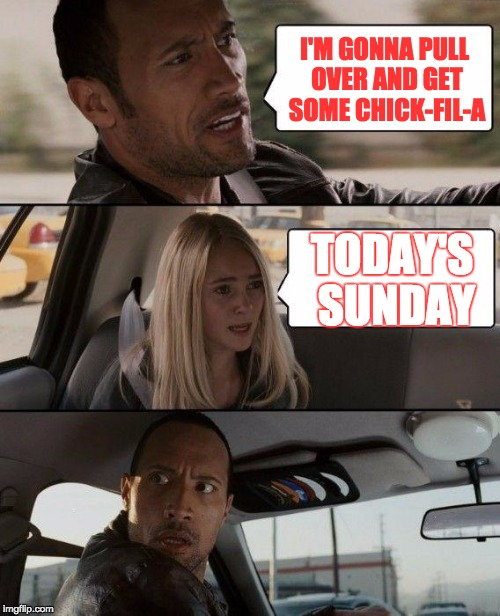The Rock Driving Meme | I'M GONNA PULL OVER AND GET SOME CHICK-FIL-A TODAY'S SUNDAY | image tagged in memes,the rock driving | made w/ Imgflip meme maker