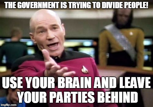 Picard Wtf Meme | THE GOVERNMENT IS TRYING TO DIVIDE PEOPLE! USE YOUR BRAIN AND LEAVE YOUR PARTIES BEHIND | image tagged in memes,picard wtf | made w/ Imgflip meme maker