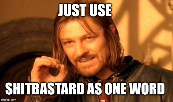 One Does Not Simply Meme | JUST USE SHITBASTARD AS ONE WORD | image tagged in memes,one does not simply | made w/ Imgflip meme maker