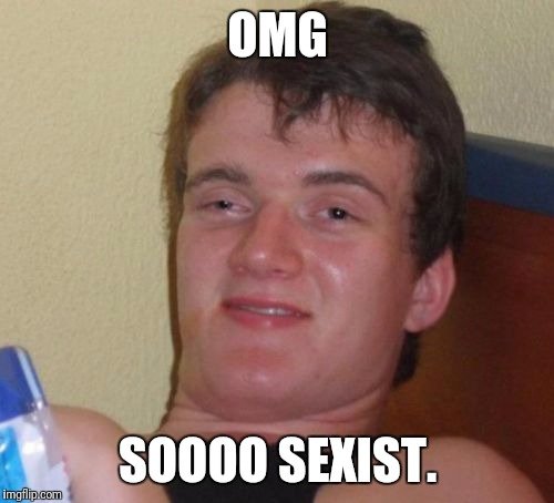 10 Guy Meme | OMG SOOOO SEXIST. | image tagged in memes,10 guy | made w/ Imgflip meme maker