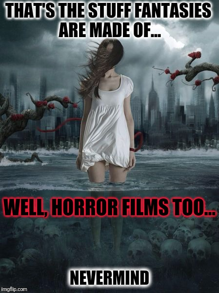 What Dreams Are Made Of... & Nightmares too | THAT'S THE STUFF FANTASIES ARE MADE OF... NEVERMIND WELL, HORROR FILMS TOO... | image tagged in creepy girl in river of skulls,fantasy,nightmares,spooky,well nevermind,dark humor | made w/ Imgflip meme maker