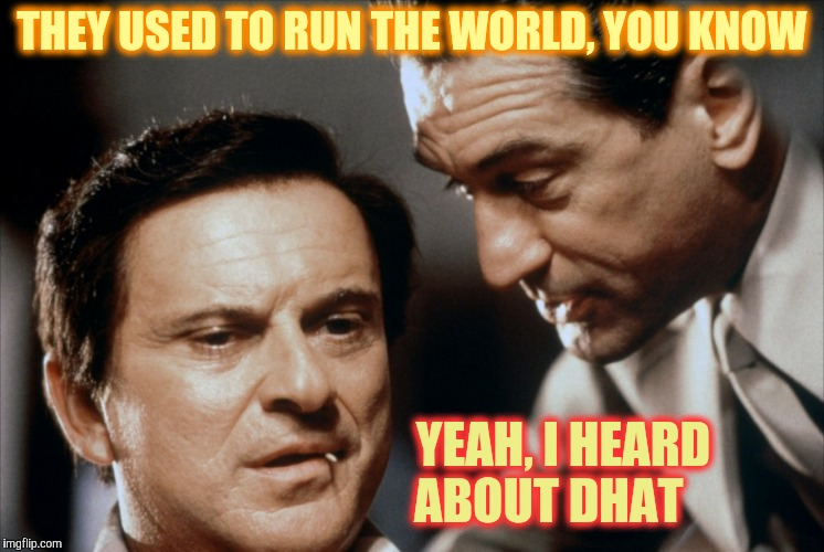 Pesci and De Niro Goodfellas | THEY USED TO RUN THE WORLD, YOU KNOW YEAH, I HEARD ABOUT DHAT | image tagged in pesci and de niro goodfellas | made w/ Imgflip meme maker