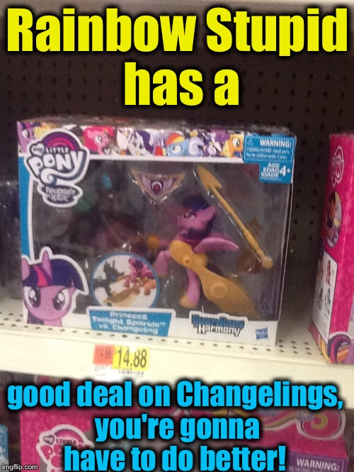 Rainbow Stupid has a good deal on Changelings, you're gonna have to do better! | made w/ Imgflip meme maker