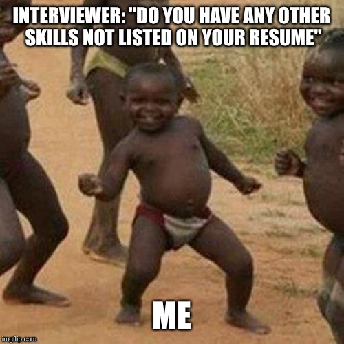 "Third World Success Kid Meme | INTERVIEWER: ""DO YOU HAVE ANY OTHER SKILLS NOT LISTED ON YOUR RESUME"" ME 