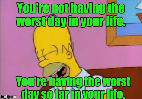 Homer Laughing | You're not having the worst day in your life. You're having the worst day so far in your life. | image tagged in homer laughing | made w/ Imgflip meme maker
