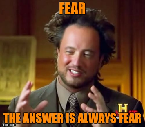 Ancient Aliens Meme | FEAR THE ANSWER IS ALWAYS FEAR | image tagged in memes,ancient aliens | made w/ Imgflip meme maker