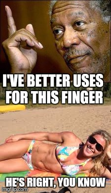 I'VE BETTER USES FOR THIS FINGER HE'S RIGHT, YOU KNOW | made w/ Imgflip meme maker
