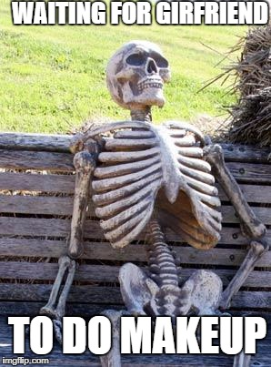 Waiting Skeleton Meme | WAITING FOR GIRFRIEND TO DO MAKEUP | image tagged in memes,waiting skeleton | made w/ Imgflip meme maker