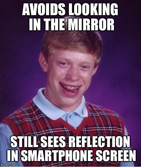 Bad Luck Brian Meme | AVOIDS LOOKING IN THE MIRROR STILL SEES REFLECTION IN SMARTPHONE SCREEN | image tagged in memes,bad luck brian | made w/ Imgflip meme maker