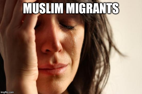 First World Problems Meme | MUSLIM MIGRANTS | image tagged in memes,first world problems | made w/ Imgflip meme maker