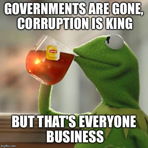 But Thats None Of My Business Meme | GOVERNMENTS ARE GONE, CORRUPTION IS KING BUT THAT'S EVERYONE BUSINESS | image tagged in memes,but thats none of my business,kermit the frog | made w/ Imgflip meme maker