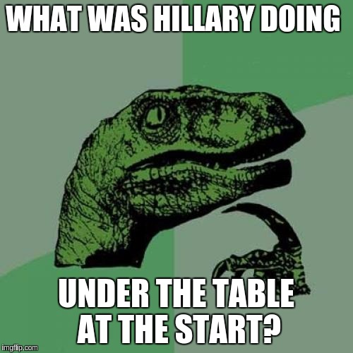 Philosoraptor Meme | WHAT WAS HILLARY DOING UNDER THE TABLE AT THE START? | image tagged in memes,philosoraptor | made w/ Imgflip meme maker
