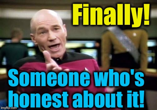 Picard Wtf Meme | Finally! Someone who's honest about it! | image tagged in memes,picard wtf | made w/ Imgflip meme maker