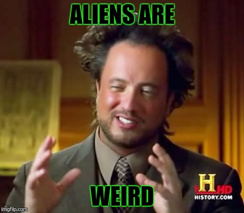Ancient Aliens Meme | ALIENS ARE WEIRD | image tagged in memes,ancient aliens | made w/ Imgflip meme maker