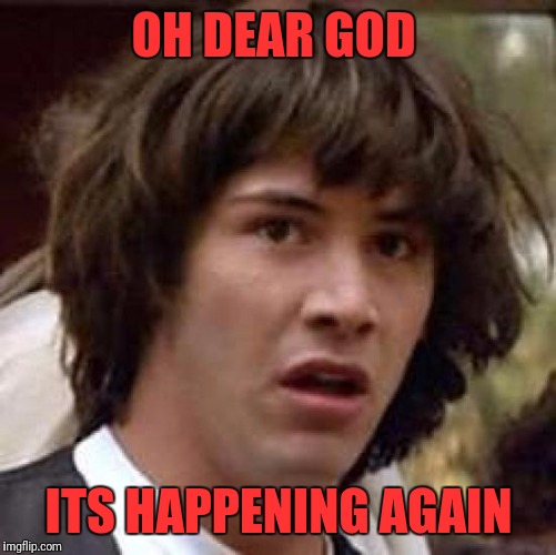 Conspiracy Keanu Meme | OH DEAR GOD ITS HAPPENING AGAIN | image tagged in memes,conspiracy keanu | made w/ Imgflip meme maker