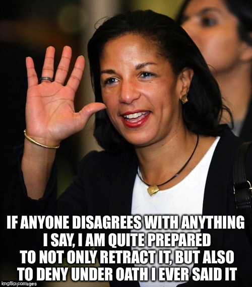 Susan Rice |  IF ANYONE DISAGREES WITH ANYTHING I SAY, I AM QUITE PREPARED TO NOT ONLY RETRACT IT, BUT ALSO TO DENY UNDER OATH I EVER SAID IT | image tagged in susan rice | made w/ Imgflip meme maker