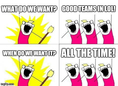 What Do We Want Meme | WHAT DO WE WANT? GOOD TEAMS IN LOL! WHEN DO WE WANT IT? ALL THE TIME! | image tagged in memes,what do we want | made w/ Imgflip meme maker
