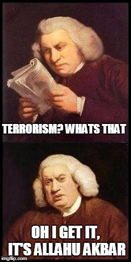 this is absolute shit not gonna lie | TERRORISM? WHATS THAT OH I GET IT, IT'S ALLAHU AKBAR | image tagged in sam johnson wtf | made w/ Imgflip meme maker